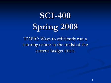 1 SCI-400 Spring 2008 TOPIC: Ways to efficiently run a tutoring center in the midst of the current budget crisis.