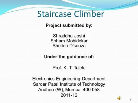Staircase Climber Project submitted by: Shraddha Joshi Soham Mohidekar Shelton D'souza Under the guidance of: Prof. K. T. Talele Electronics Engineering.