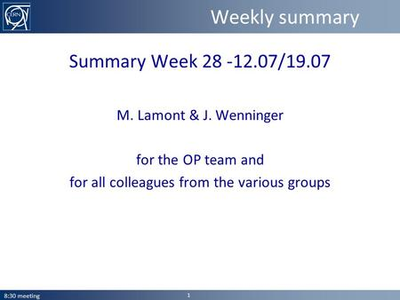 Weekly summary Summary Week 28 -12.07/19.07 M. Lamont & J. Wenninger for the OP team and for all colleagues from the various groups 8:30 meeting 1.