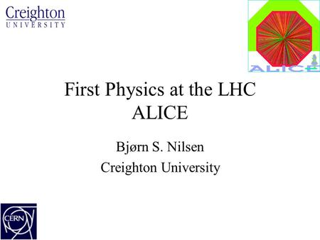 First Physics at the LHC ALICE Bjørn S. Nilsen Creighton University.