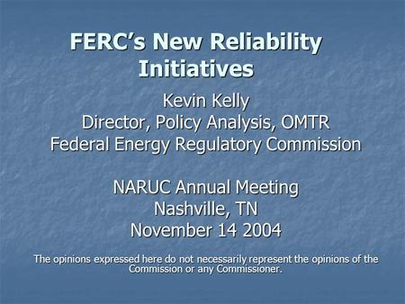 FERC's New Reliability Initiatives Kevin Kelly Director, Policy Analysis, OMTR Federal Energy Regulatory Commission NARUC Annual Meeting Nashville, TN.