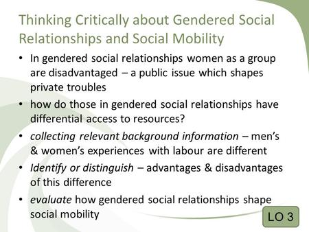 Thinking Critically about Gendered Social Relationships and Social Mobility In gendered social relationships women as a group are disadvantaged – a public.