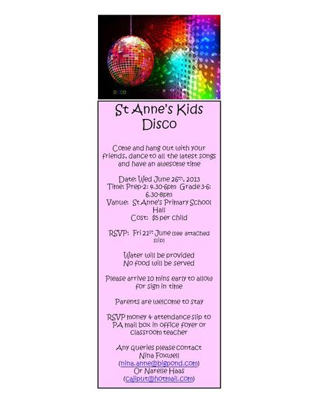 St Anne's Kids Disco Come and hang out with your friends, dance to all the latest songs and have an awesome time Date: Wed June 26 th, 2013 Time: Prep-2: