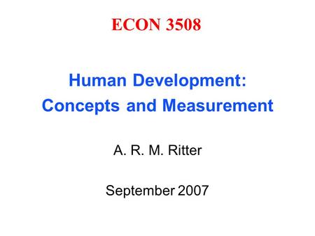ECON 3508 Human Development: Concepts and Measurement A. R. M. Ritter September 2007.