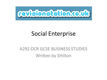 Social Enterprise A292 OCR GCSE BUSINESS STUDIES Written by SHilton.
