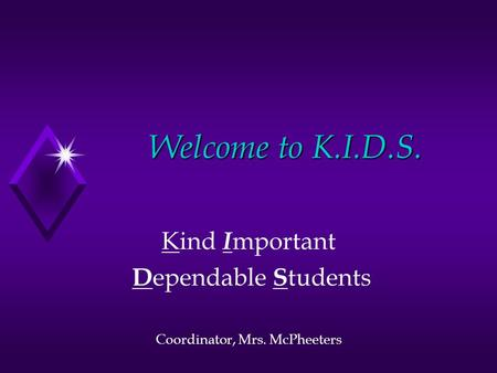 Welcome to K.I.D.S. Kind I mportant D ependable S tudents Coordinator, Mrs. McPheeters.