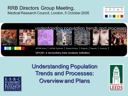 Understanding Population Trends and Processes: Overview and Plans RRB Directors Group Meeting, Medical Research Council, London, 5 October 2006.
