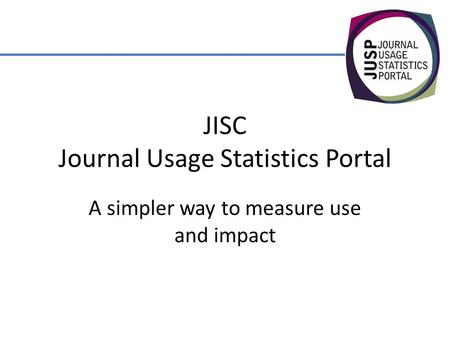 JISC Journal Usage Statistics Portal A simpler way to measure use and impact.