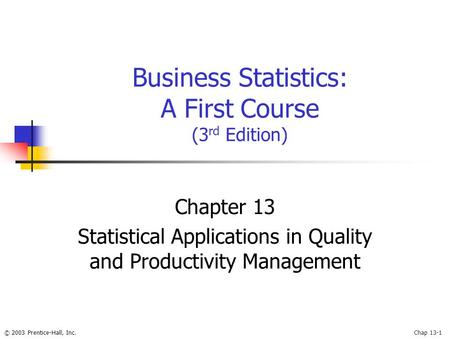 © 2003 Prentice-Hall, Inc.Chap 13-1 Business Statistics: A First Course (3 rd Edition) Chapter 13 Statistical Applications in Quality and Productivity.