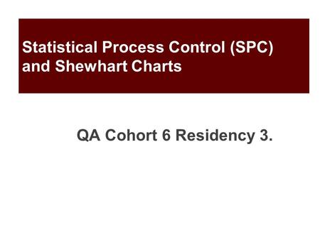 Statistical Process Control (SPC) and Shewhart Charts QA Cohort 6 Residency 3.