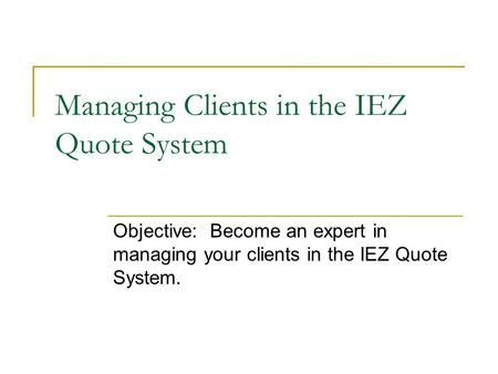 Managing Clients in the IEZ Quote System Objective: Become an expert in managing your clients in the IEZ Quote System.