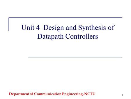 Department of Communication Engineering, NCTU 1 Unit 4 Design and Synthesis of Datapath Controllers.