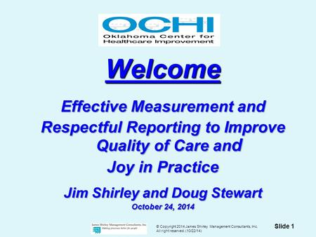 © Copyright 2014 James Shirley Management Consultants, Inc. All right reserved. (10/22/14) Slide 1 Welcome Effective Measurement and Respectful Reporting.