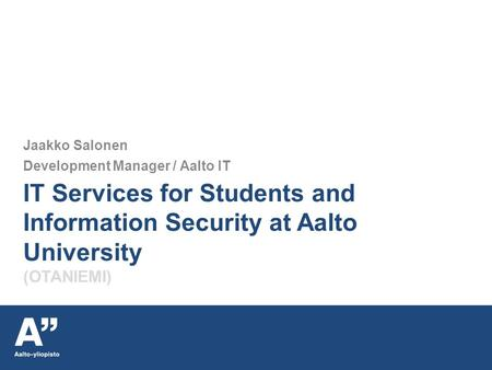 IT Services for Students and Information Security at Aalto University (OTANIEMI) Jaakko Salonen Development Manager / Aalto IT.