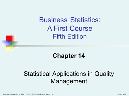 Business Statistics: A First Course, 5e © 2009 Prentice-Hall, Inc. Chapter 14 Statistical Applications in Quality Management Business Statistics: A First.