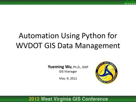 Automation Using Python for WVDOT GIS Data Management Yueming Wu, Ph.D., GISP GIS Manager May 9, 2012.