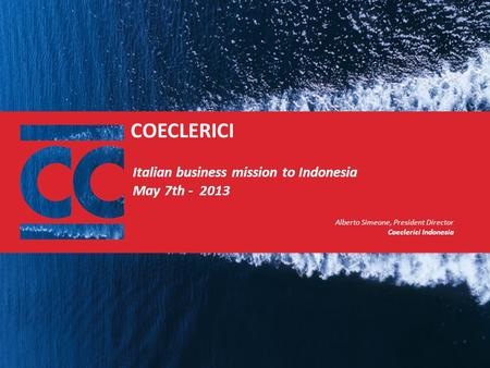 COECLERICI Italian business mission to Indonesia May 7th - 2013 Alberto Simeone, President Director Coeclerici Indonesia.