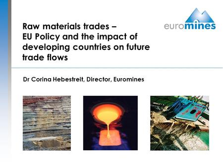 Raw materials trades – EU Policy and the impact of developing countries on future trade flows Dr Corina Hebestreit, Director, Euromines.