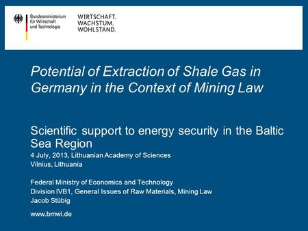 Www.bmwi.de Potential of Extraction of Shale Gas in Germany in the Context of Mining Law Scientific support to energy security in the Baltic Sea Region.