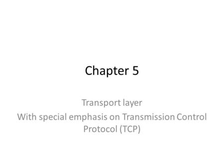 Chapter 5 Transport layer With special emphasis on Transmission Control Protocol (TCP)