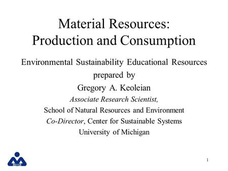 1 Material Resources: Production and Consumption Environmental Sustainability Educational Resources prepared by Gregory A. Keoleian Associate Research.