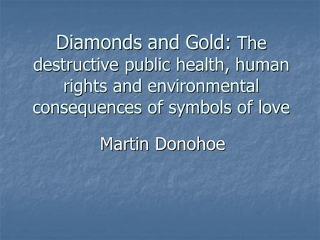 Diamonds and Gold: The destructive public health, human rights and environmental consequences of symbols of love Martin Donohoe.