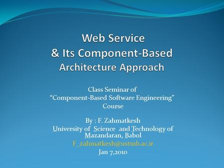 "Class Seminar of ""Component-Based Software Engineering"" Course By : F. Zahmatkesh University of Science and Technology of Mazandaran, Babol"
