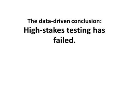 The data-driven conclusion: High-stakes testing has failed.