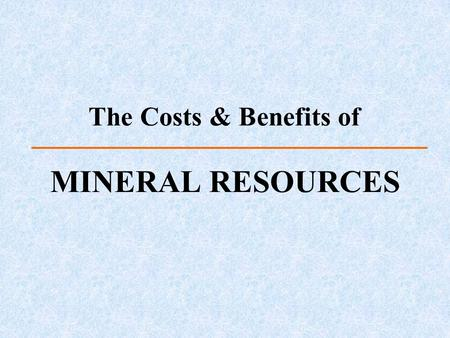 The Costs & Benefits of MINERAL RESOURCES. Mineral Resources and Reserves Defining factors –Geology, technology, economy, and legality Resource = Usable.