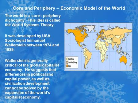 Core and Periphery – Economic Model of the World The world is a core - periphery dichotomy. This idea is called the World Systems Theory. It was developed.