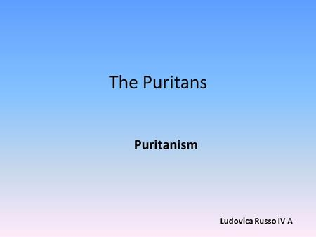 "The Puritans Puritanism Ludovica Russo IV A. What is Puritanism? Puritanism was a fundamentally anti-Catholic, christian movement. The word ""Puritan"""