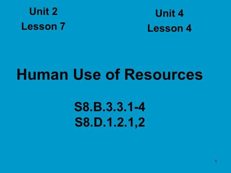 1 Human Use of Resources S8.B.3.3.1-4 S8.D.1.2.1,2 Unit 2 Lesson 7 Unit 4 Lesson 4.