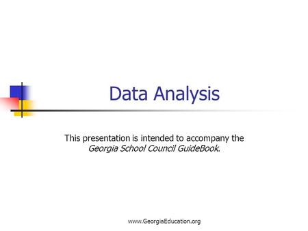 Www.GeorgiaEducation.org Data Analysis This presentation is intended to accompany the Georgia School Council GuideBook.