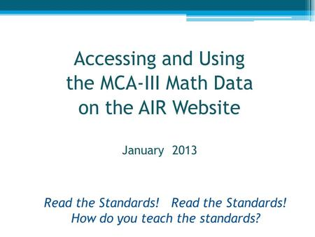 Read the Standards! Read the Standards! How do you teach the standards? Accessing and Using the MCA-III Math Data on the AIR Website January 2013 1.