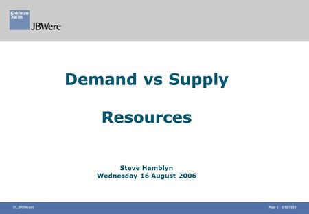 Page 1 5/10/2015 XX_OHXXw.ppt Demand vs Supply Resources Steve Hamblyn Wednesday 16 August 2006.