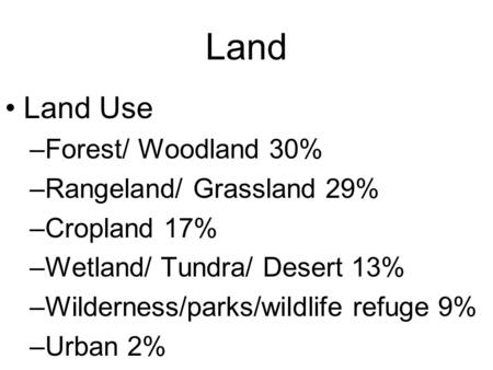 Land Land Use –Forest/ Woodland 30% –Rangeland/ Grassland 29% –Cropland 17% –Wetland/ Tundra/ Desert 13% –Wilderness/parks/wildlife refuge 9% –Urban 2%