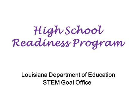 High School Readiness Program Louisiana Department of Education STEM Goal Office.