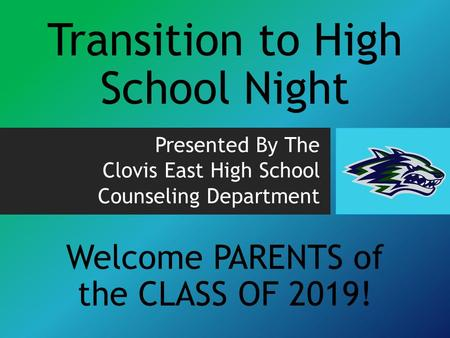Transition to High School Night Presented By The Clovis East High School Counseling Department Welcome PARENTS of the CLASS OF 2019!