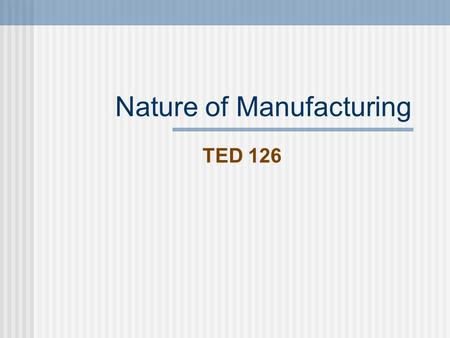 Nature of Manufacturing TED 126. Nature of manufacturing Manufacturing converts raw material into industrial standard stock which is further processed.