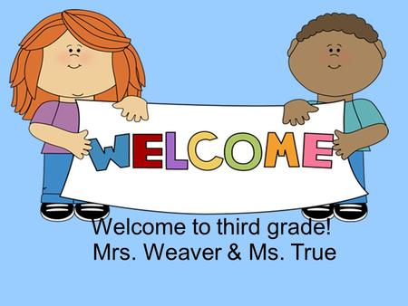 Welcome to third grade! Mrs. Weaver & Ms. True.  Daily Folder – includes homework, calendar, notes to parents, and class work that will not be graded.