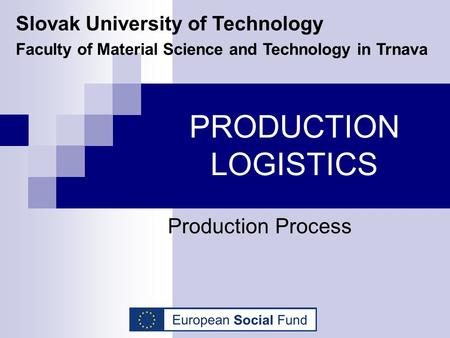 PRODUCTION LOGISTICS Production Process Slovak University of Technology Faculty of Material Science and Technology in Trnava.