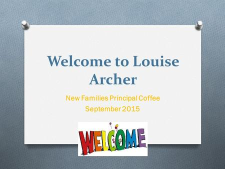 Welcome to Louise Archer New Families Principal Coffee September 2015.