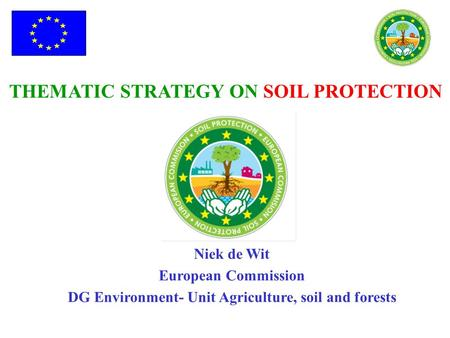 THEMATIC STRATEGY ON SOIL PROTECTION Niek de Wit European Commission DG Environment- Unit Agriculture, soil and forests.