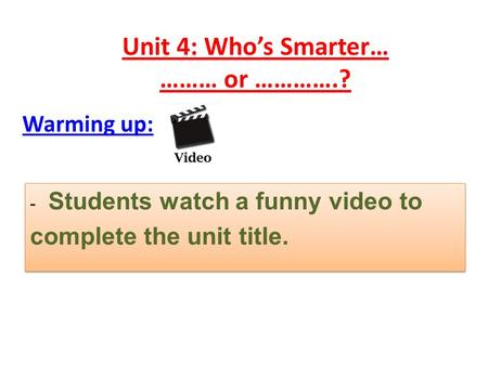 Unit 4: Who's Smarter… ……… or ………….? Warming up: - Students watch a funny video to complete the unit title. - Students watch a funny video to complete.