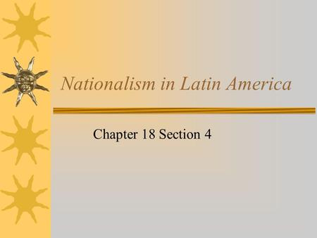 Nationalism in Latin America Chapter 18 Section 4.