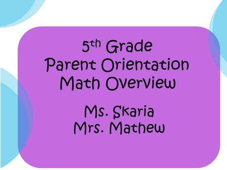 5 th Grade Parent Orientation Math Overview Ms. Skaria Mrs. Mathew.