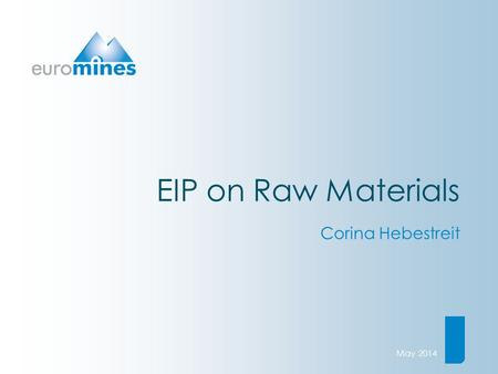 EIP on Raw Materials Corina Hebestreit May 2014. European Association of Mining Industries, Metal Ores & Industrial Mineralswww.euromines.org The EU's.