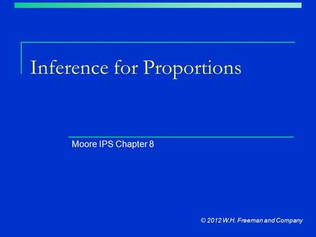 Inference for Proportions Moore IPS Chapter 8 © 2012 W.H. Freeman and Company.