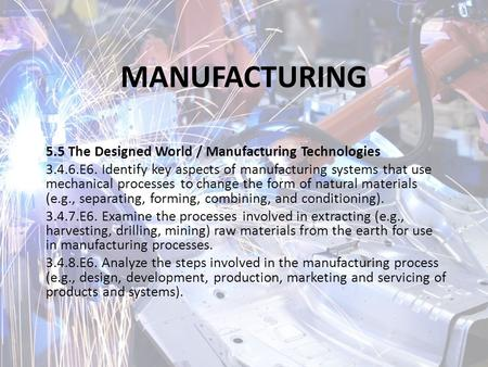 MANUFACTURING 5.5 The Designed World / Manufacturing Technologies 3.4.6.E6. Identify key aspects of manufacturing systems that use mechanical processes.