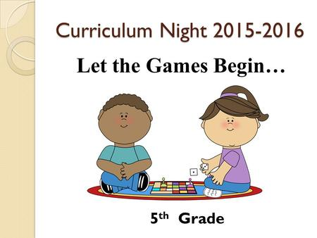 Curriculum Night 2015-2016 Let the Games Begin… 5 th Grade.
